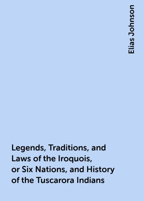 Legends, Traditions, and Laws of the Iroquois, or Six Nations, and History of the Tuscarora Indians, Elias Johnson