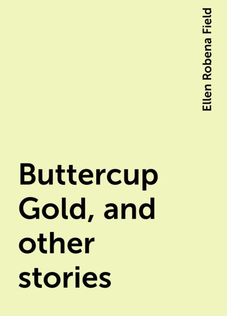 Buttercup Gold, and other stories, Ellen Robena Field