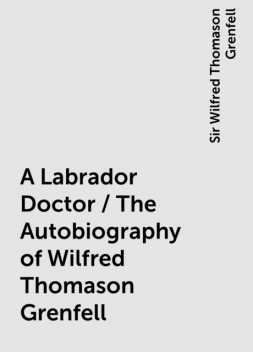 A Labrador Doctor / The Autobiography of Wilfred Thomason Grenfell, Sir Wilfred Thomason Grenfell
