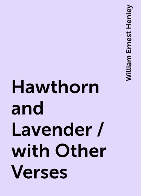 Hawthorn and Lavender / with Other Verses, William Ernest Henley