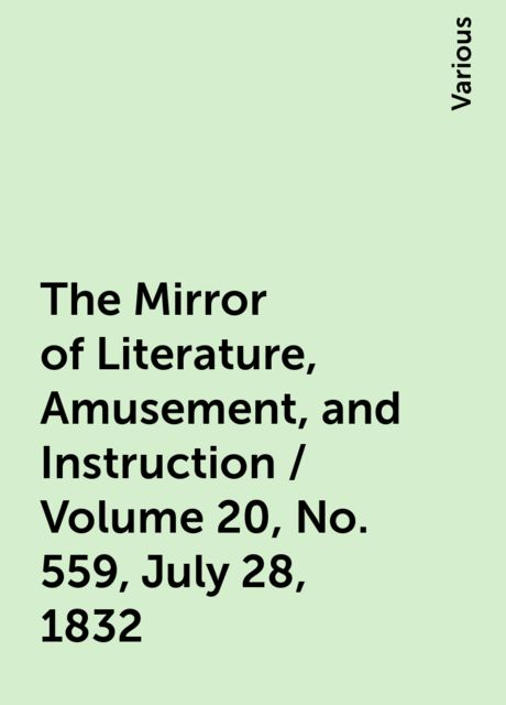 The Mirror of Literature, Amusement, and Instruction / Volume 20, No. 559, July 28, 1832, Various