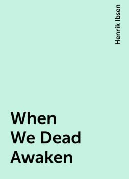 When We Dead Awaken, Henrik Ibsen