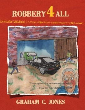 Robbery 4 All: They Thought Robbing Banks Was Going to Be Easy: If Only They Knew What They Were Doing, Graham Jones