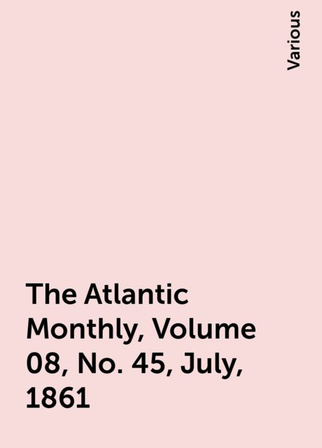 The Atlantic Monthly, Volume 08, No. 45, July, 1861, Various