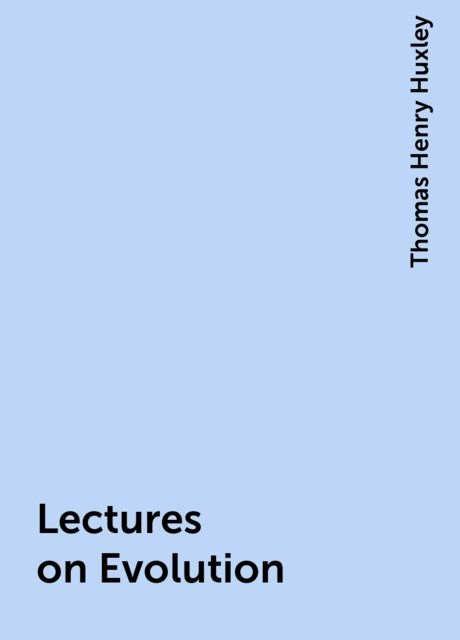 Lectures on Evolution, Thomas Henry Huxley