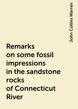 Remarks on some fossil impressions in the sandstone rocks of Connecticut River, John Collins Warren