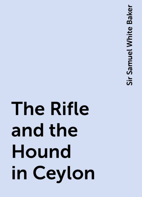 The Rifle and the Hound in Ceylon, Sir Samuel White Baker