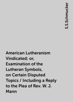 American Lutheranism Vindicated; or, Examination of the Lutheran Symbols, on Certain Disputed Topics / Including a Reply to the Plea of Rev. W. J. Mann, S.S.Schmucker