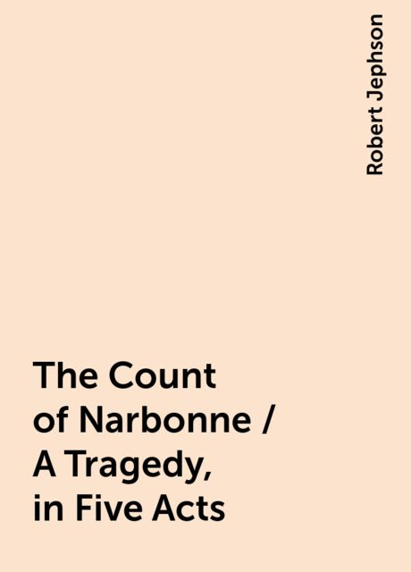 The Count of Narbonne / A Tragedy, in Five Acts, Robert Jephson