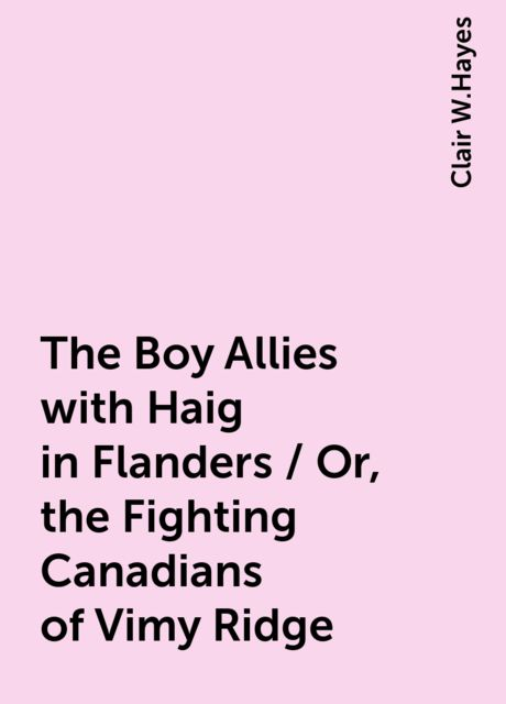 The Boy Allies with Haig in Flanders / Or, the Fighting Canadians of Vimy Ridge, Clair W.Hayes