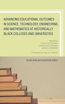 Advancing Educational Outcomes in Science, Technology, Engineering, and Mathematics at Historically Black Colleges and Universities, Edited by Lamont A. Flowers, James L. Moore III Foreword by Ivory A. Toldson Issues in Black Education Series, Lawrence O. Flowers