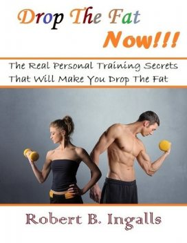Drop the Fat Now: The Real Personal Training Secrets That Will Make You Drop the Fat, Robert B.Ingalls