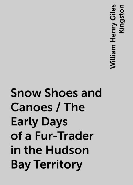 Snow Shoes and Canoes / The Early Days of a Fur-Trader in the Hudson Bay Territory, William Henry Giles Kingston