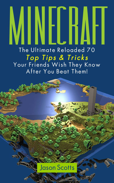 Minecraft: The Ultimate Reloaded 70 Top Tips & Tricks Your Friends Wish They Know After You Beat Them!, Jason Scotts