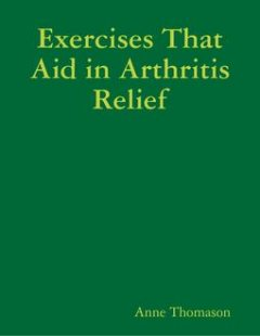Exercises That Aid in Arthritis Relief, Anne Thomason