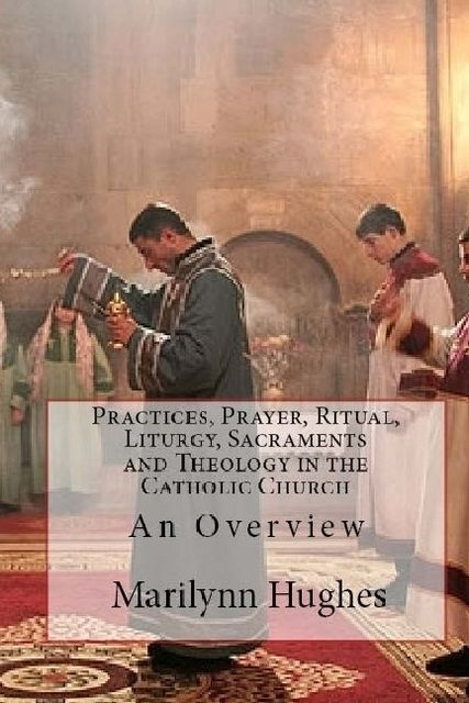 Practices, Prayer, Ritual, Liturgy, Sacraments and Theology in the Catholic Church: An Overview, Marilynn Hughes