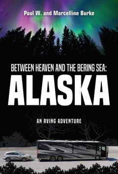 Between Heaven and the Bering Sea: Alaska: An RVing Adventure: Feeding a Hunger for Adventure, a Thirst for Beauty, and a Longing for Discovery, paul, Marcelline Burke