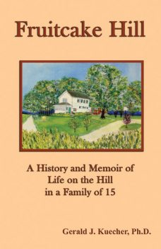 Fruitcake Hill: A History and Memoir of Life on the Hill in a Family of 15, Gerald J. Kuecher
