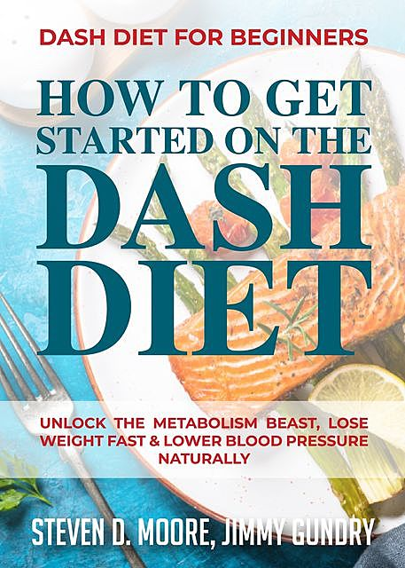 Dash Diet for Beginners – How to Get Started on the Dash Diet, Steven Moore, Jimmy Gundry