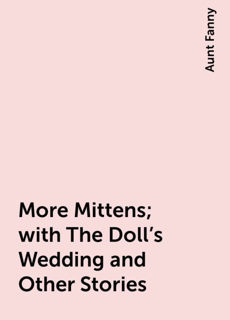 More Mittens; with The Doll's Wedding and Other Stories, Aunt Fanny