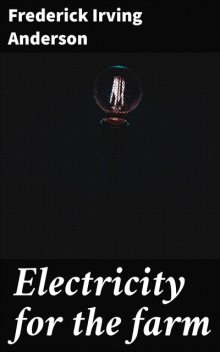 Electricity for the farm, Frederick Irving Anderson