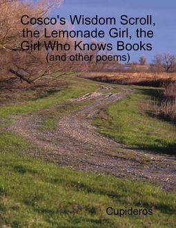 Cosco's Wisdom Scroll, the Lemonade Girl, the Girl Who Knows Books (and Other Poems), Cupideros