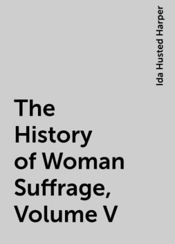 The History of Woman Suffrage, Volume V, Ida Husted Harper
