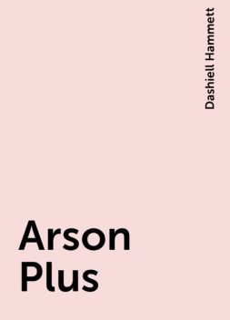 Arson Plus, Dashiell Hammett