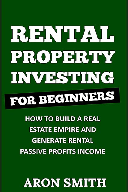 RENTAL PROPERTY INVESTING FOR BEGINNERS, Aron Smith