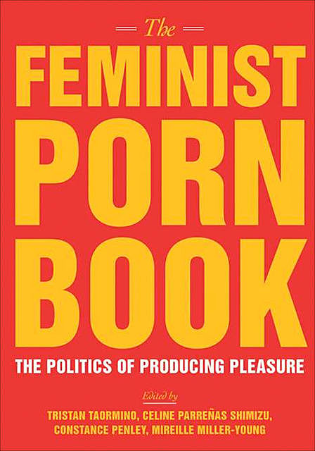 The Feminist Porn Book: The Politics Of Producing Pleasure, Tristan Taormino