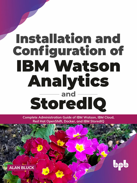 Installation and Configuration of IBM Watson Analytics and StoredIQ: Complete Administration Guide of IBM Watson, IBM Cloud, Red Hat OpenShift, Docker, and IBM StoredIQ (English Edition), Alan Bluck