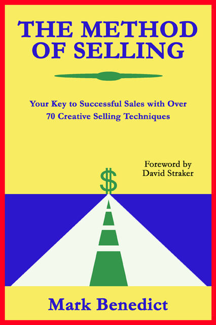 The Method of Selling: Your Key to Successful Sales With Over 70 Creative Selling Techniques, Mark Benedict