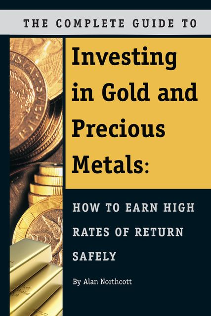 The Complete Guide to Investing in Gold and Precious Metals, Alan Northcott