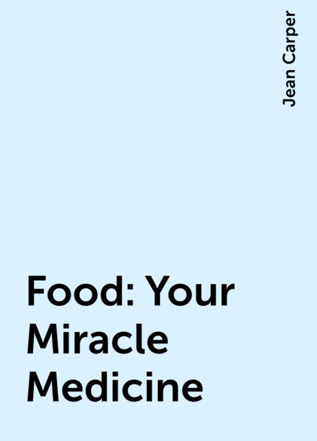 Food: Your Miracle Medicine, Jean Carper