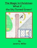 The Magic In Christmas: What If the Sky Turned Green?, Janet Miller