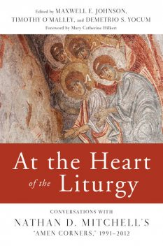 At the Heart of the Liturgy, O.P., Demetrio S.Yocum, Mary Catherine Hilkert, Timothy O'Malley, Maxwell Johnson