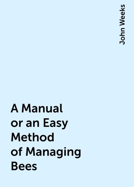 A Manual or an Easy Method of Managing Bees, John Weeks
