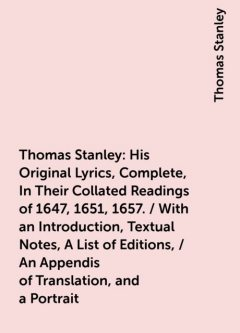 Thomas Stanley: His Original Lyrics, Complete, In Their Collated Readings of 1647, 1651, 1657. / With an Introduction, Textual Notes, A List of Editions, / An Appendis of Translation, and a Portrait, Thomas Stanley
