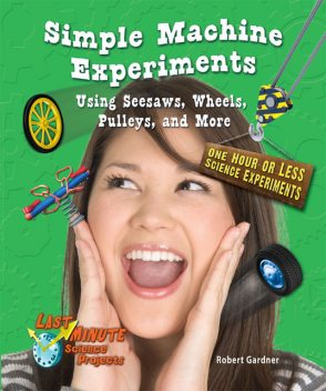 Simple Machine Experiments Using Seesaws, Wheels, Pulleys, and More, Robert Gardner