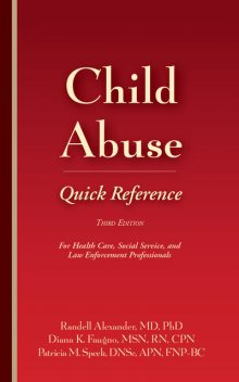 Child Abuse Quick Reference, Third Edition, MSN, RN, Randell Alexander, Diana Faugno, DF-IAFN, DNSc, FAAFS, FNP-BC, Patricia M. Speck, SANE-P, SANE-A, CPN APN