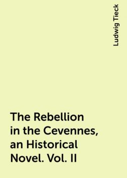 The Rebellion in the Cevennes, an Historical Novel. Vol. II, Ludwig Tieck