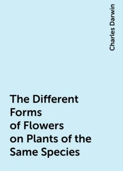 The Different Forms of Flowers on Plants of the Same Species, Charles Darwin