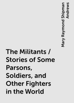 The Militants / Stories of Some Parsons, Soldiers, and Other Fighters in the World, Mary Raymond Shipman Andrews