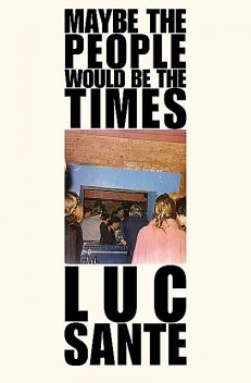 Maybe the People Would Be the Times, Luc Sante