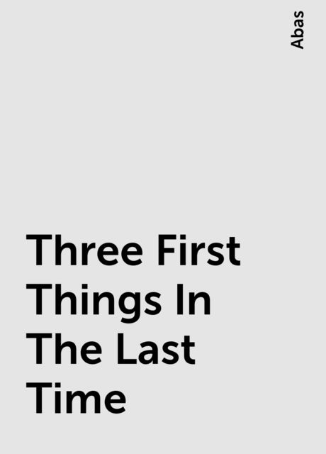 Three First Things In The Last Time, Abas