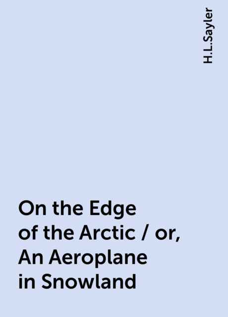 On the Edge of the Arctic / or, An Aeroplane in Snowland, H.L.Sayler