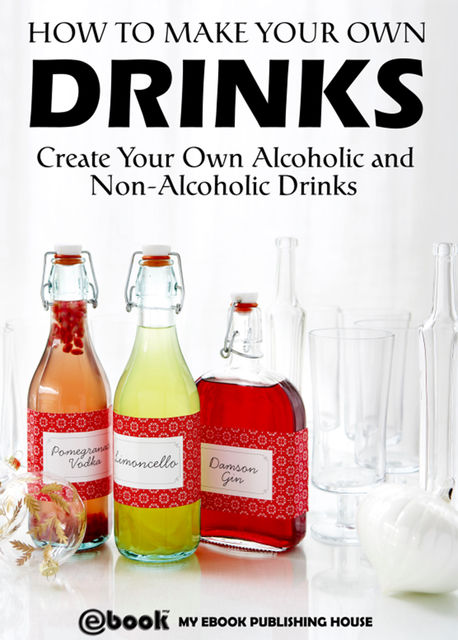 How to Make Your Own Drinks: Create Your Own Alcoholic and Non-Alcoholic Drinks, My Ebook Publishing House