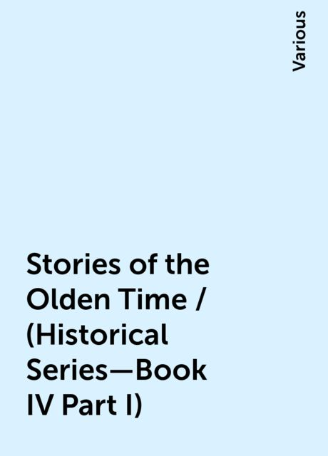 Stories of the Olden Time / (Historical Series—Book IV Part I), Various