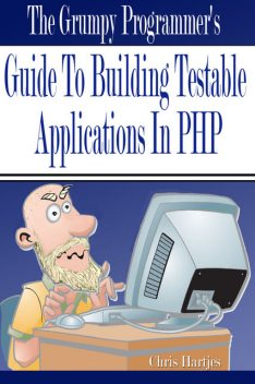 The Grumpy Programmer's Guide To Building Testable PHP Applications, Chris Hartjes