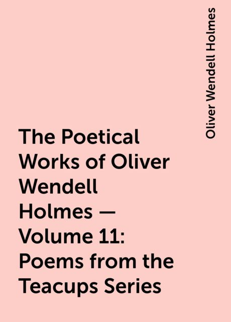 The Poetical Works of Oliver Wendell Holmes — Volume 11: Poems from the Teacups Series, Oliver Wendell Holmes